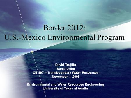 Border 2012: U.S.-Mexico Environmental Program David Trujillo Sonia Uribe CE 397 – Transboundary Water Resources November 1, 2005 Environmental and Water.
