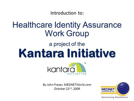 Healthcare Identity Assurance Work Group a project of the Kantara Initiative Introduction to: By John Fraser, MEDNETWorld.com October 22 nd, 2009.