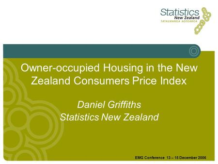 Owner-occupied Housing in the New Zealand Consumers Price Index EMG Conference 13 – 15 December 2006 Daniel Griffiths Statistics New Zealand.