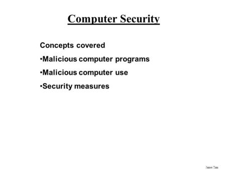 James Tam Computer Security Concepts covered Malicious computer programs Malicious computer use Security measures.