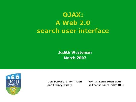 Scoil an Léinn Eolais agus na Leabharlannaíochta UCD UCD School of Information and Library Studies OJAX: A Web 2.0 search user interface Judith Wusteman.