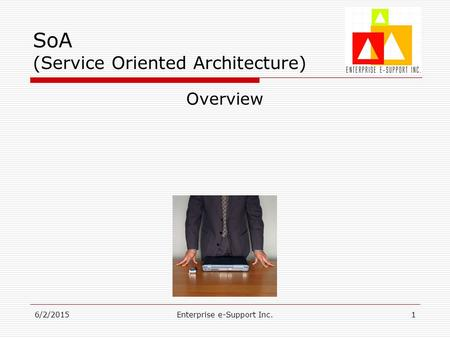 6/2/2015Enterprise e-Support Inc.1 SoA (Service Oriented Architecture) Overview.