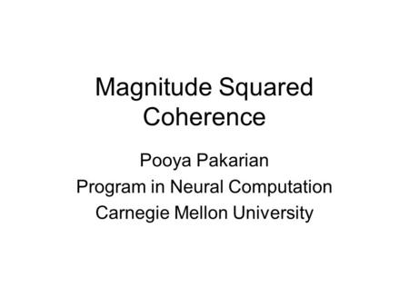 Magnitude Squared Coherence Pooya Pakarian Program in Neural Computation Carnegie Mellon University.