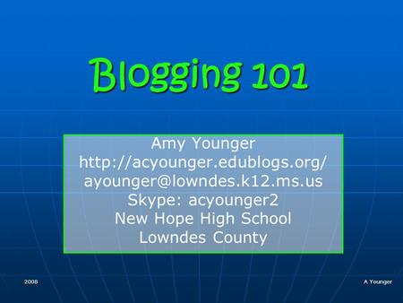 2008 A Younger Blogging 101 Amy Younger  Skype: acyounger2 New Hope High School Lowndes County.