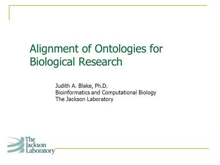 Alignment of Ontologies for Biological Research Judith A. Blake, Ph.D. Bioinformatics and Computational Biology The Jackson Laboratory.