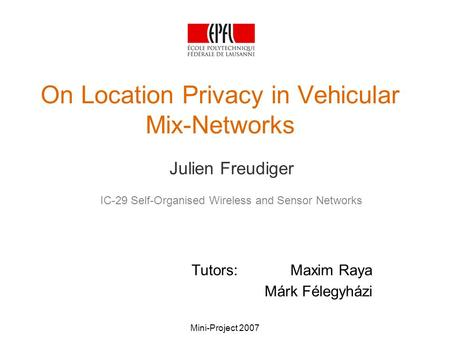 Mini-Project 2007 On Location Privacy in Vehicular Mix-Networks Julien Freudiger IC-29 Self-Organised Wireless and Sensor Networks Tutors: Maxim Raya Márk.
