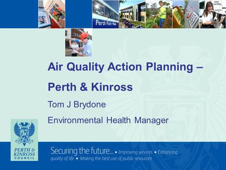 Air Quality Action Planning – Perth & Kinross Tom J Brydone Environmental Health Manager.