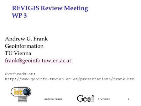 6/2/2015Andrew Frank1 REVIGIS Review Meeting WP 3 Andrew U. Frank Geoinformation TU Vienna Overheads at: