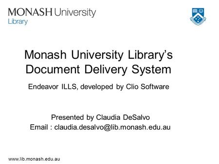 Www.lib.monash.edu.au Monash University Library's Document Delivery System Endeavor ILLS, developed by Clio Software Presented by Claudia DeSalvo Email.