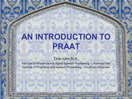 AN INTRODUCTION TO PRAAT Tina John M.A. Institute of Phonetics and digital Speech Processing - University Kiel Institute of Phonetics and Speech Processing.