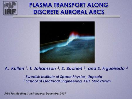 PLASMA TRANSPORT ALONG DISCRETE AURORAL ARCS A.Kullen 1, T. Johansson 2, S. Buchert 1, and S. Figueiredo 2 1 Swedish Institute of Space Physics, Uppsala.