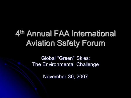 "4 th Annual FAA International Aviation Safety Forum Global ""Green"" Skies: The Environmental Challenge November 30, 2007."