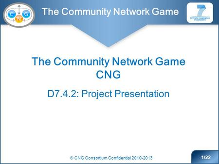 The Community Network Game ® CNG Consortium Confidential 2010-2013 1/22 The Community Network Game CNG D7.4.2: Project Presentation.