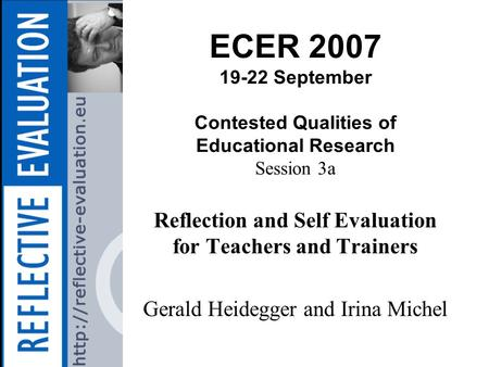 ECER 2007 19-22 September Contested Qualities of Educational Research Session 3a Reflection and Self Evaluation for Teachers and Trainers Gerald Heidegger.