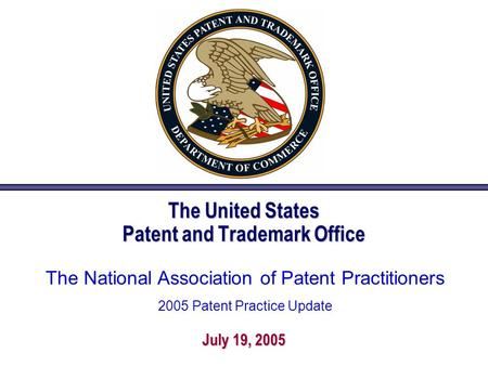 The United States Patent and Trademark Office July 19, 2005 The National Association of Patent Practitioners 2005 Patent Practice Update.