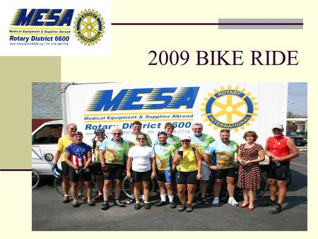 2009 BIKE RIDE Your Logo Here. Overview 25 + Rotarians will Ride through North West Ohio beginning July 12 th to Raise Funds for MESA Operations. We need.