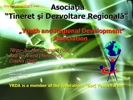 """Youth and Regional Development"" Association ""Youth and Regional Development"" Association Târgu–Jiu, Motru, Novaci (Gorj) Baia de Arama (Mehedinti) Craiova."