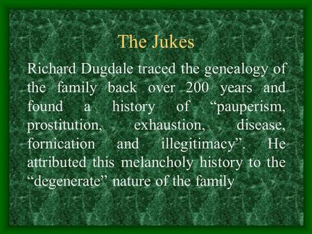 "The Jukes Richard Dugdale traced the genealogy of the family back over 200 years and found a history of ""pauperism, prostitution, exhaustion, disease,"