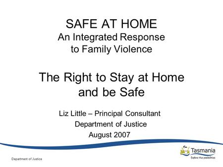 Department of Justice SAFE AT HOME An Integrated Response to Family Violence The Right to Stay at Home and be Safe Liz Little – Principal Consultant Department.