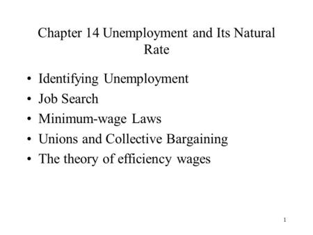 1 Chapter 14 Unemployment and Its Natural Rate Identifying Unemployment Job Search Minimum-wage Laws Unions and Collective Bargaining The theory of efficiency.