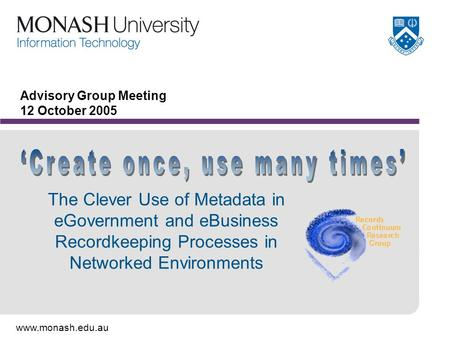 Www.monash.edu.au Advisory Group Meeting 12 October 2005 The Clever Use of Metadata in eGovernment and eBusiness Recordkeeping Processes in Networked Environments.
