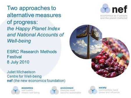Two approaches to alternative measures of progress: the Happy Planet Index and National Accounts of Well-being ESRC Research Methods Festival 8 July 2010.