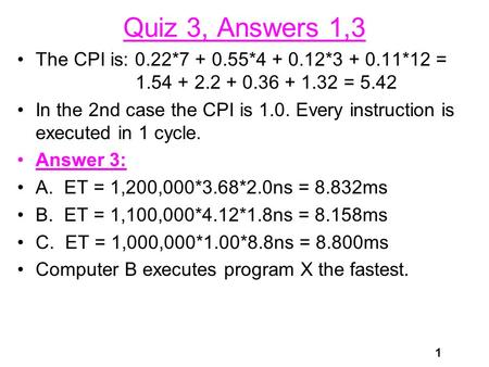 1 Quiz 3, Answers 1,3 The CPI is: 0.22*7 + 0.55*4 + 0.12*3 + 0.11*12 = 1.54 + 2.2 + 0.36 + 1.32 = 5.42 In the 2nd case the CPI is 1.0. Every instruction.