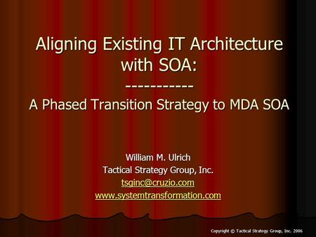 Copyright © Tactical Strategy Group, Inc. 2006 Aligning Existing IT Architecture with SOA: ----------- A Phased Transition Strategy to MDA SOA William.