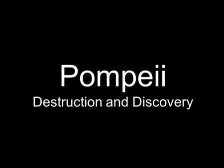 Pompeii Destruction and Discovery. On August 24, 79 A.D. A Volcano Erupted.. On May 18, 1980 A.D.