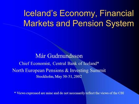 Iceland's Economy, Financial Markets and Pension System Már Gudmundsson Chief Economist, Central Bank of Iceland* North European Pensions & Investing Summit.