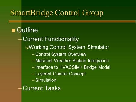 SmartBridge Control Group n Outline –Current Functionality < Working Control System Simulator –Control System Overview –Mesonet Weather Station Integration.