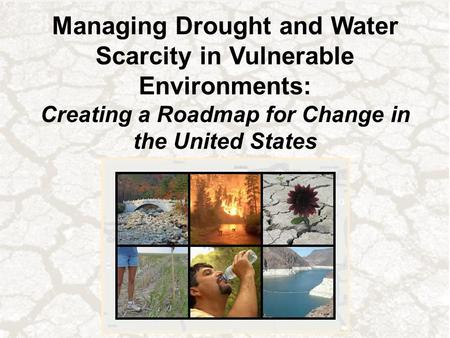 Managing Drought and Water Scarcity in Vulnerable Environments: Creating a Roadmap for Change in the United States.