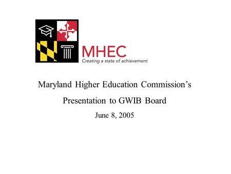 Maryland Higher Education Commission's Presentation to GWIB Board June 8, 2005.