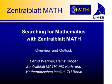 Zentralblatt MATH Searching for Mathematics with Zentralblatt MATH Overview and Outlook Bernd Wegner, Heinz Kröger Zentralblatt MATH, FIZ Karlsruhe Mathematisches.