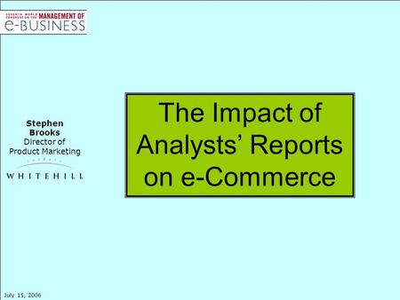 Stephen Brooks Director of Product Marketing July 15, 2006 The Impact of Analysts' Reports on e-Commerce.