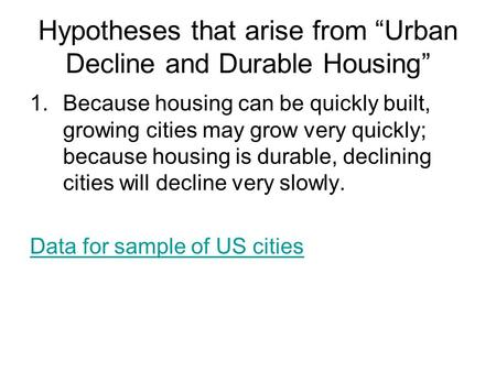"Hypotheses that arise from ""Urban Decline and Durable Housing"" 1.Because housing can be quickly built, growing cities may grow very quickly; because housing."