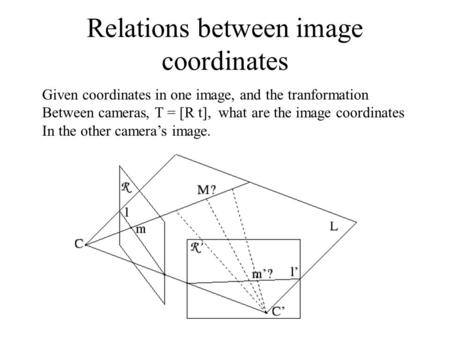Relations between image coordinates Given coordinates in one image, and the tranformation Between cameras, T = [R t], what are the image coordinates In.