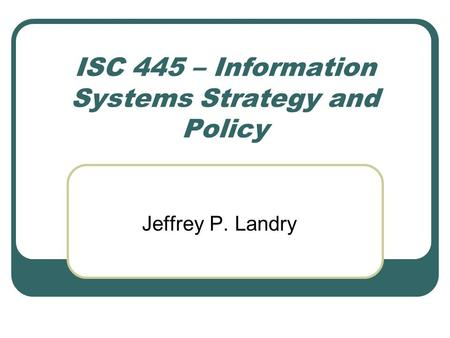 ISC 445 – Information Systems Strategy and Policy Jeffrey P. Landry.