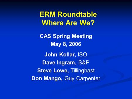 ERM Roundtable Where Are We? CAS Spring Meeting May 8, 2006 John Kollar, ISO Dave Ingram, S&P Steve Lowe, Tillinghast Don Mango, Guy Carpenter.