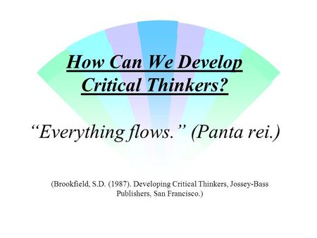 "How Can We Develop Critical Thinkers? ""Everything flows."" (Panta rei.) (Brookfield, S.D. (1987). Developing Critical Thinkers, Jossey-Bass Publishers,"