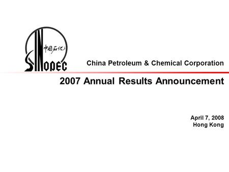 China Petroleum & Chemical Corporation 2007 Annual Results Announcement April 7, 2008 Hong Kong.
