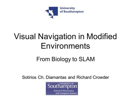 Visual Navigation in Modified Environments From Biology to SLAM Sotirios Ch. Diamantas and Richard Crowder.