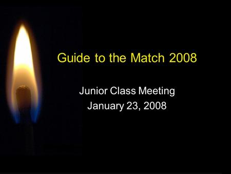 Guide to the Match 2008 Junior Class Meeting January 23, 2008.