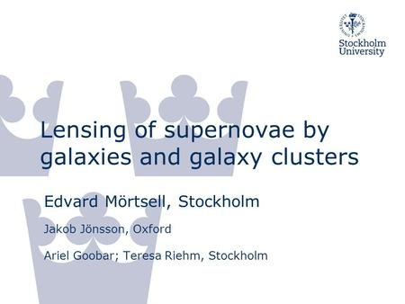 Lensing of supernovae by galaxies and galaxy clusters Edvard Mörtsell, Stockholm Jakob Jönsson, Oxford Ariel Goobar; Teresa Riehm, Stockholm.