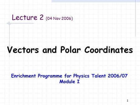 1 Vectors and Polar Coordinates Lecture 2 (04 Nov 2006) Enrichment Programme for Physics Talent 2006/07 Module I.