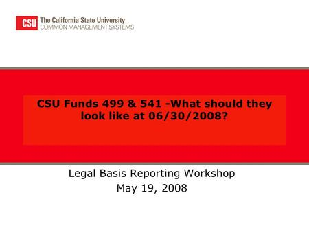 CSU Funds 499 & 541 -What should they look like at 06/30/2008? Legal Basis Reporting Workshop May 19, 2008.