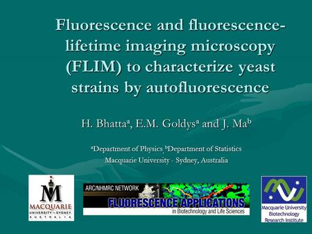 Fluorescence and fluorescence- lifetime imaging microscopy (FLIM) to characterize yeast strains by autofluorescence H. Bhatta a, E.M. Goldys a and J. Ma.