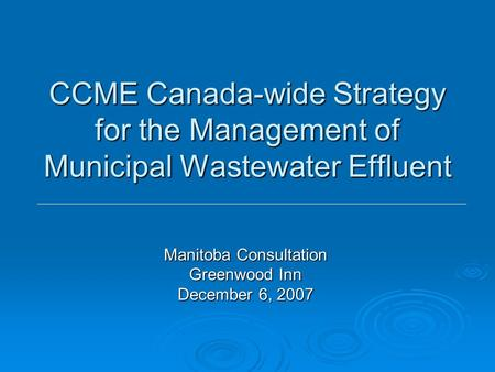 CCME Canada-wide Strategy for the Management of Municipal Wastewater Effluent Manitoba Consultation Greenwood Inn December 6, 2007.