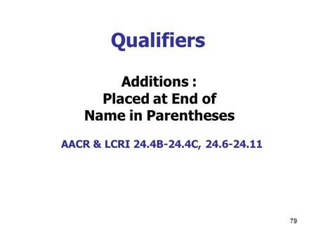 79 Qualifiers Additions : Placed at End of Name in Parentheses AACR & LCRI 24.4B-24.4C, 24.6-24.11.