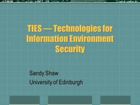 TIES — Technologies for Information Environment Security Sandy Shaw University of Edinburgh.